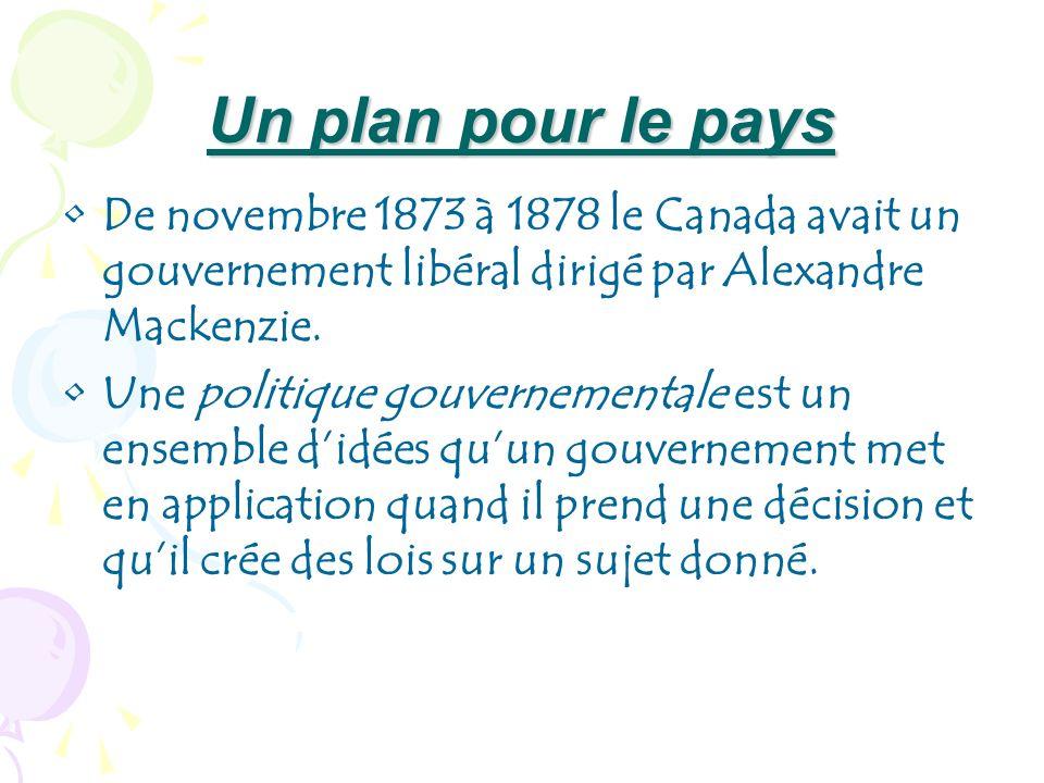 Un plan pour le pays De novembre 1873 à 1878 le Canada avait un gouvernement libéral dirigé par Alexandre Mackenzie.