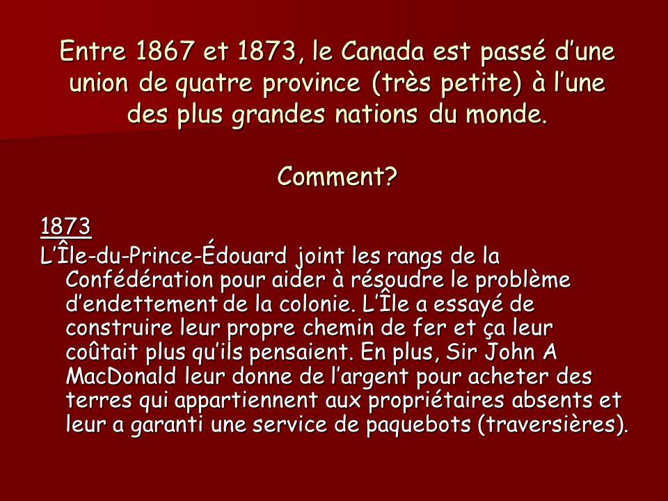 Entre 1867 et 1873, le Canada est passé d'une union de quatre province (très petite) à l'une des plus grandes nations du monde. Comment