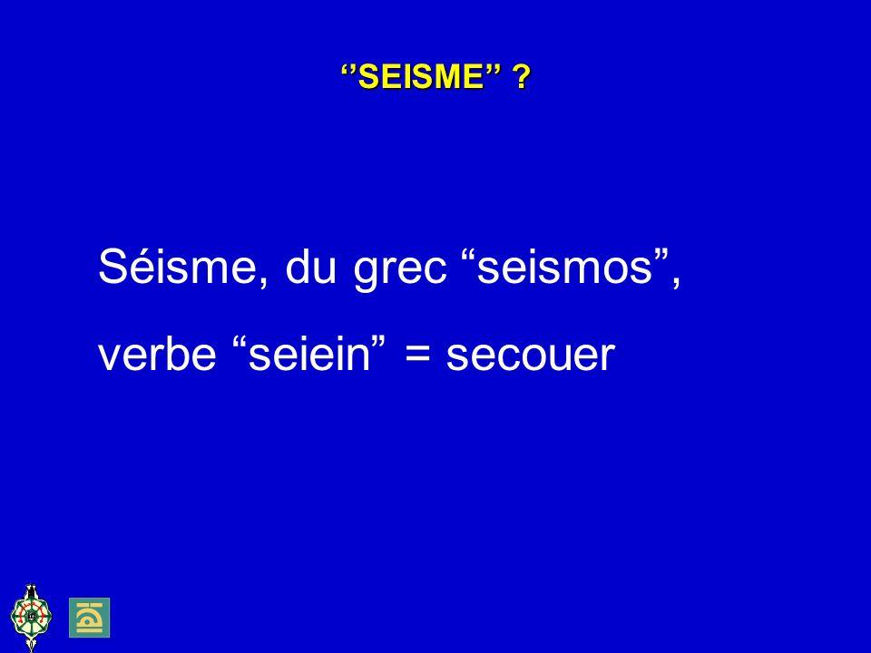 Séisme, du grec seismos , verbe seiein = secouer