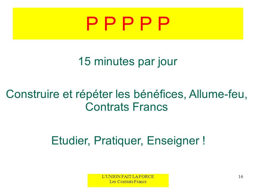 P P P P P 15 minutes par jour. Construire et répéter les bénéfices, Allume-feu, Contrats Francs. Etudier, Pratiquer, Enseigner !