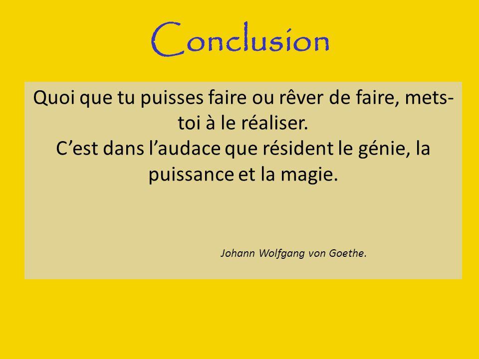 Conclusion Quoi que tu puisses faire ou rêver de faire, mets-toi à le réaliser. C'est dans l'audace que résident le génie, la puissance et la magie.