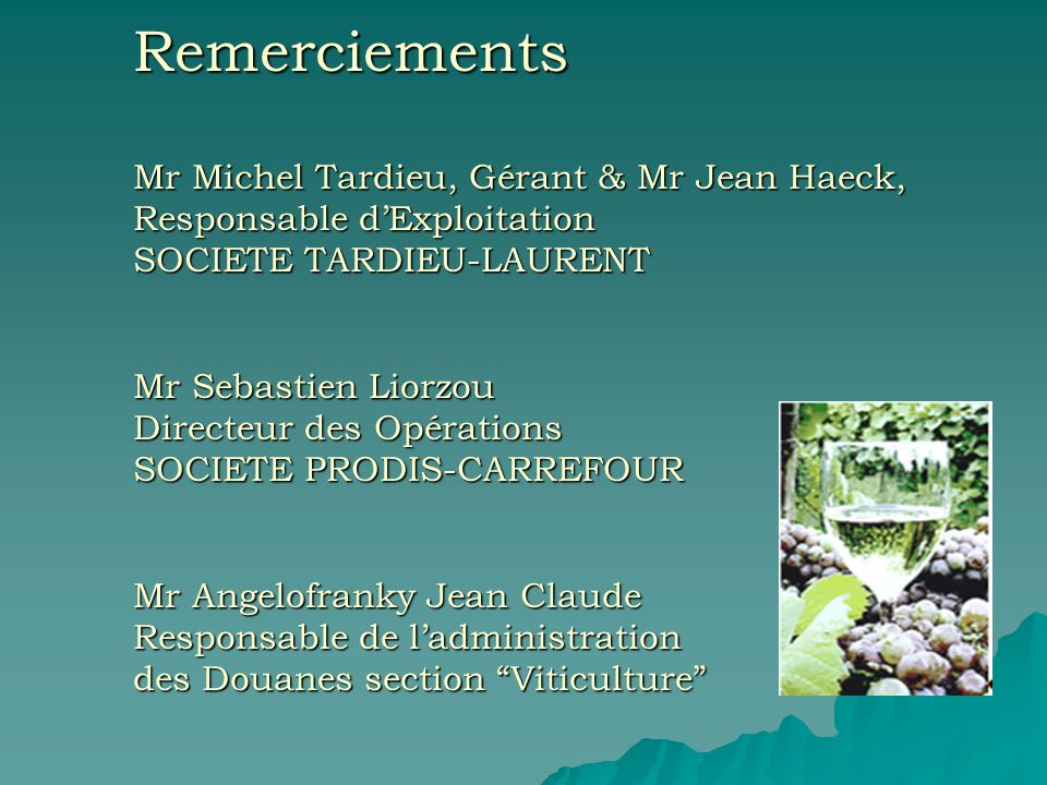Remerciements Mr Michel Tardieu, Gérant & Mr Jean Haeck, Responsable d'Exploitation SOCIETE TARDIEU-LAURENT Mr Sebastien Liorzou Directeur des Opérations SOCIETE PRODIS-CARREFOUR Mr Angelofranky Jean Claude Responsable de l'administration des Douanes section Viticulture