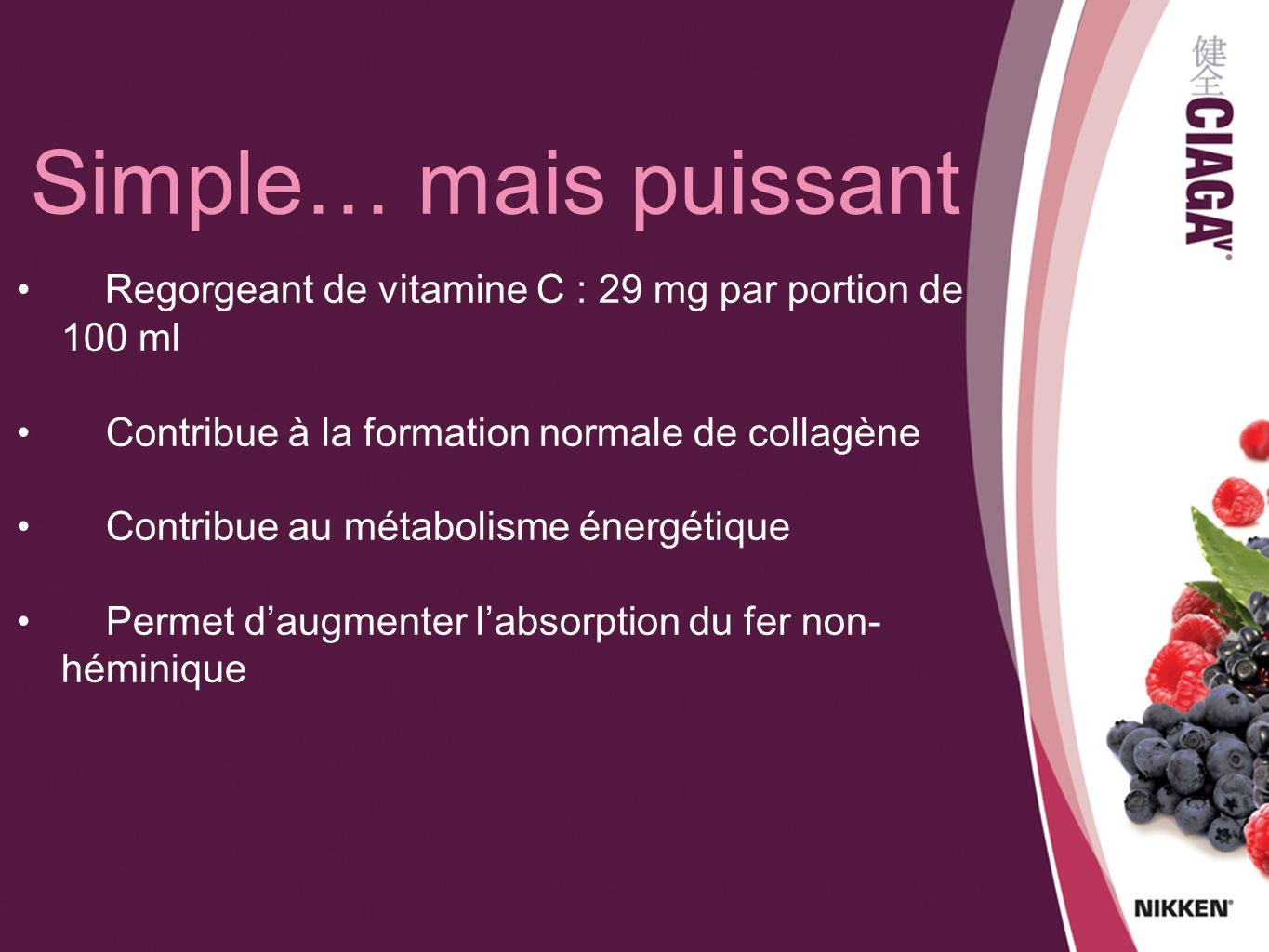 Simple… mais puissant Regorgeant de vitamine C : 29 mg par portion de 100 ml. Contribue à la formation normale de collagène.