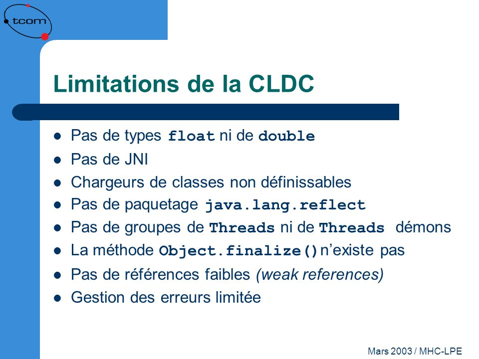 Limitations de la CLDC Pas de types float ni de double Pas de JNI