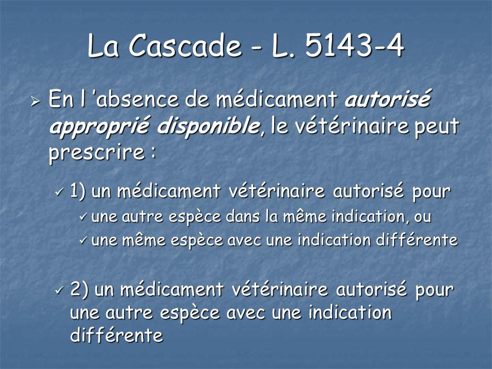 La Cascade - L. 5143-4 En l 'absence de médicament autorisé approprié disponible, le vétérinaire peut prescrire :