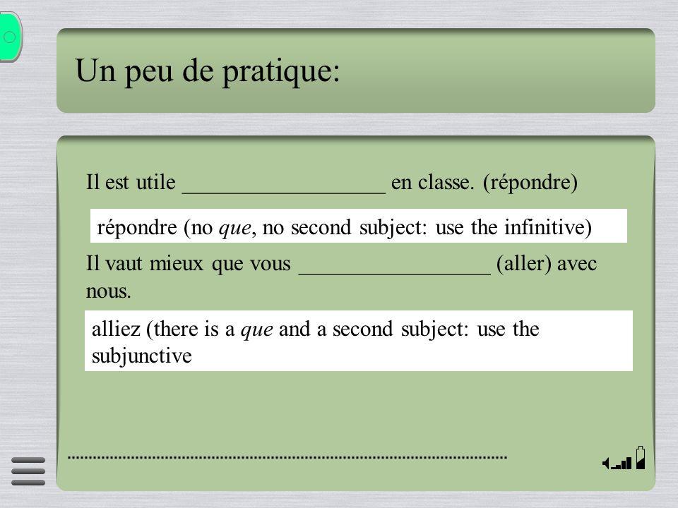 Un peu de pratique: Il est utile __________________ en classe. (répondre) Il vaut mieux que vous _________________ (aller) avec nous.