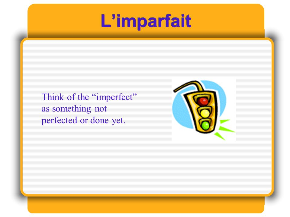 L'imparfait Think of the imperfect as something not perfected or done yet.