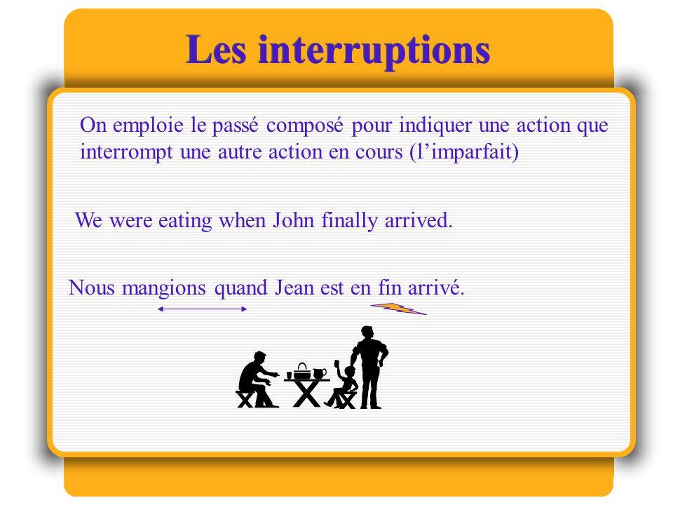 Les interruptions On emploie le passé composé pour indiquer une action que interrompt une autre action en cours (l'imparfait)