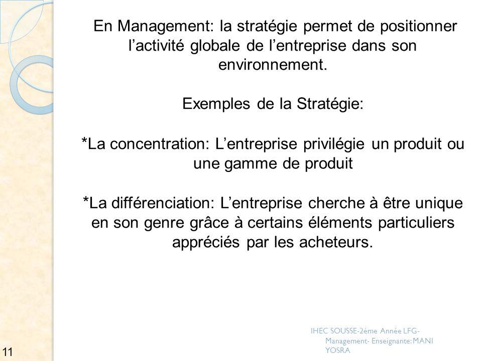 En Management: la stratégie permet de positionner l'activité globale de l'entreprise dans son environnement. Exemples de la Stratégie: *La concentration: L'entreprise privilégie un produit ou une gamme de produit *La différenciation: L'entreprise cherche à être unique en son genre grâce à certains éléments particuliers appréciés par les acheteurs.