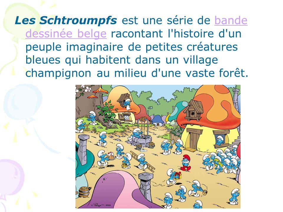 Les Schtroumpfs est une série de bande dessinée belge racontant l histoire d un peuple imaginaire de petites créatures bleues qui habitent dans un village champignon au milieu d une vaste forêt.