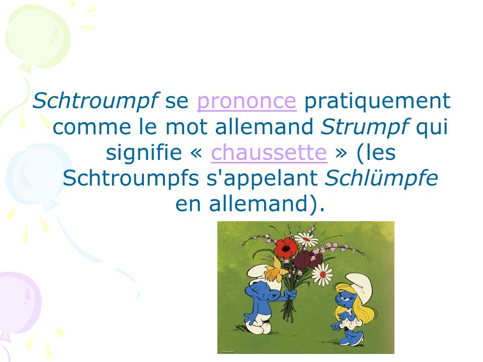 Schtroumpf se prononce pratiquement comme le mot allemand Strumpf qui signifie « chaussette » (les Schtroumpfs s appelant Schlümpfe en allemand).