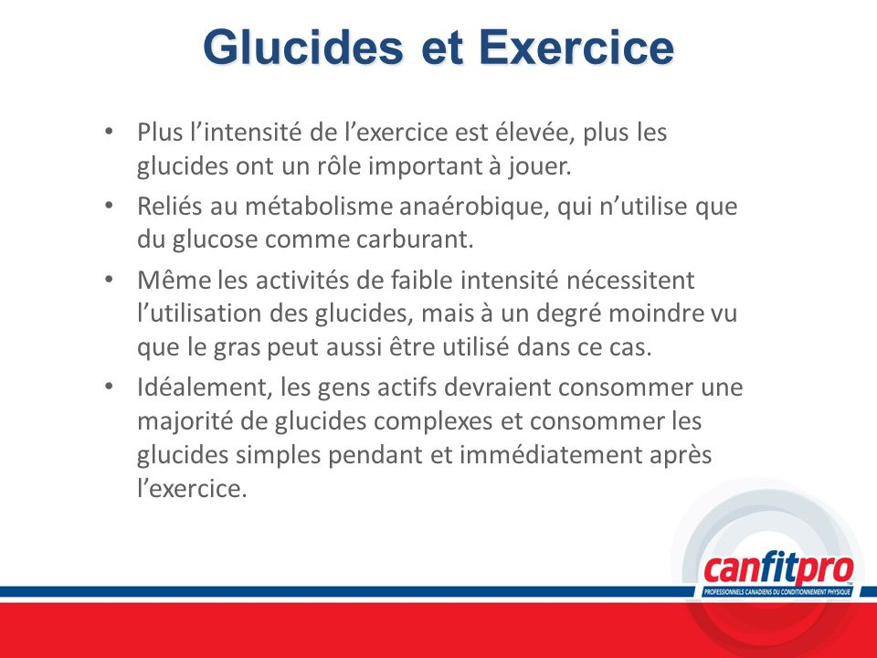 Glucides et Exercice Plus l'intensité de l'exercice est élevée, plus les glucides ont un rôle important à jouer.