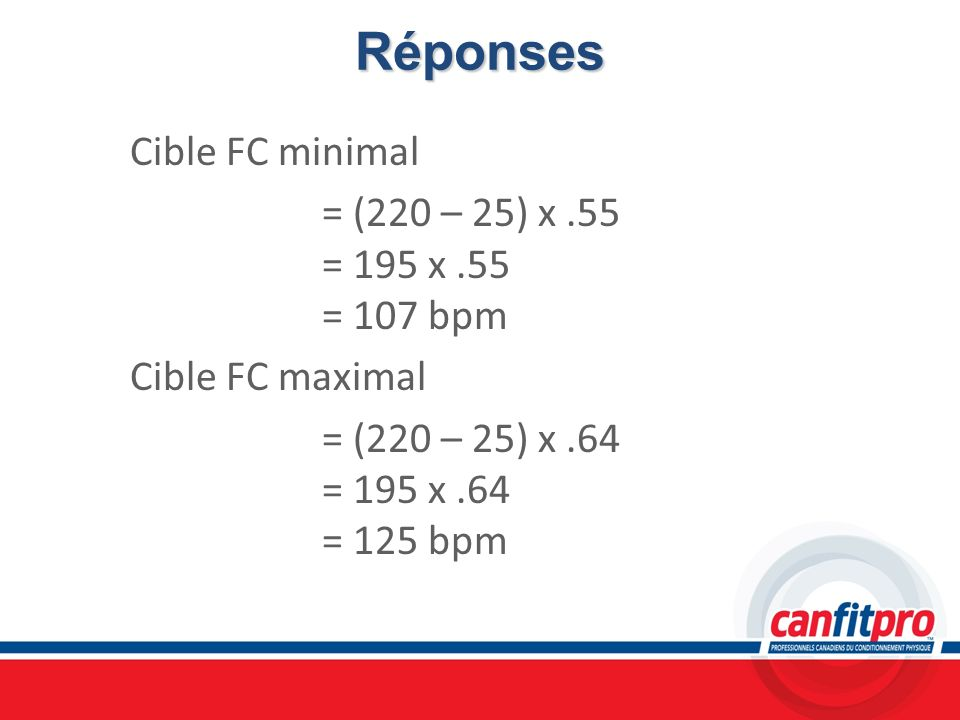 RéponsesCible FC minimal = (220 – 25) x .55 = 195 x .55 = 107 bpm Cible FC maximal = (220 – 25) x .64 = 195 x .64 = 125 bpm