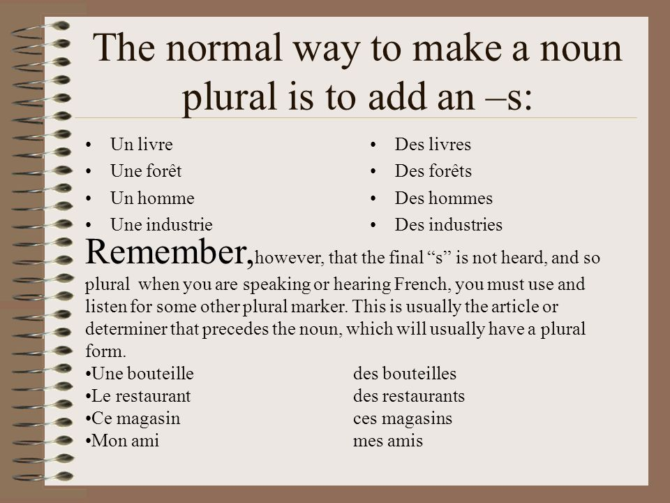 The normal way to make a noun plural is to add an –s: