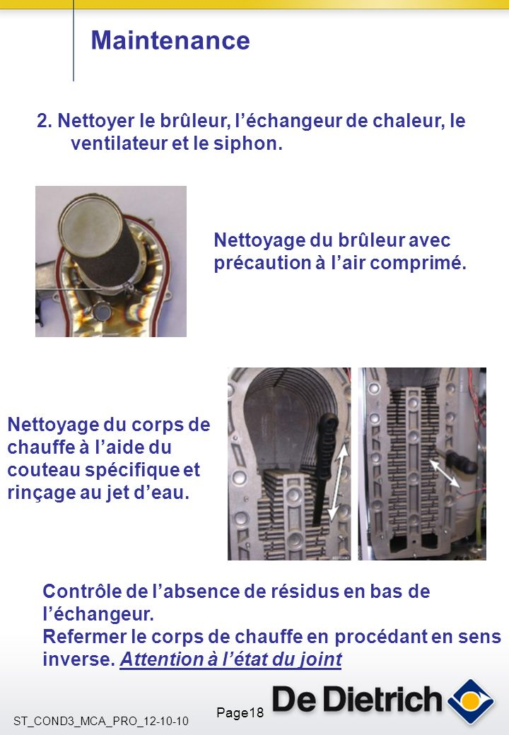 Maintenance2. Nettoyer le brûleur, l'échangeur de chaleur, le ventilateur et le siphon. Nettoyage du brûleur avec précaution à l'air comprimé.