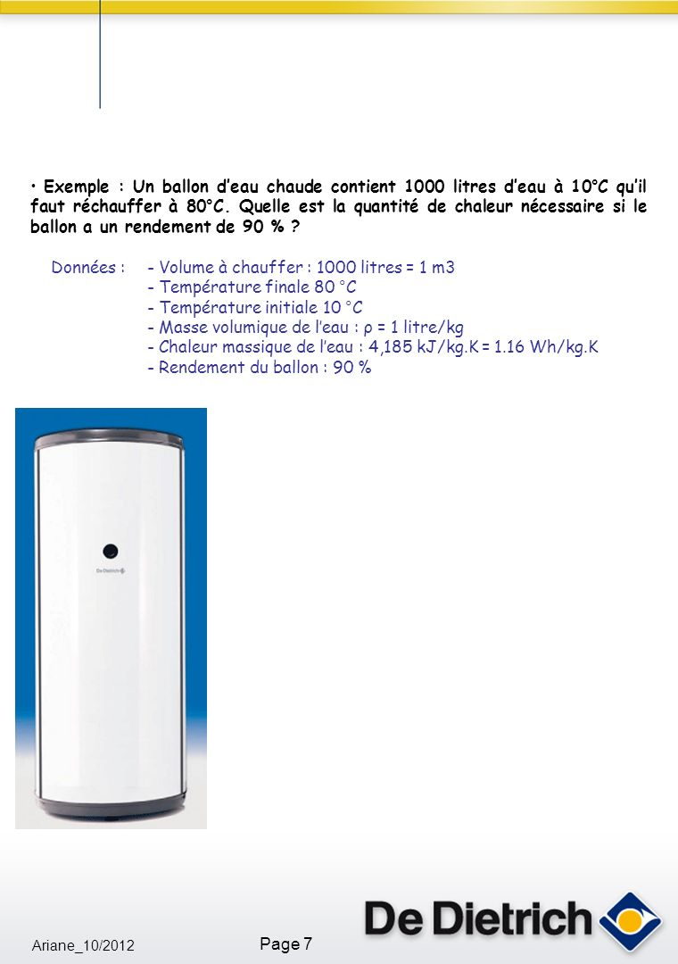 Exemple : Un ballon d'eau chaude contient 1000 litres d'eau à 10°C qu'il faut réchauffer à 80°C. Quelle est la quantité de chaleur nécessaire si le ballon a un rendement de 90 %