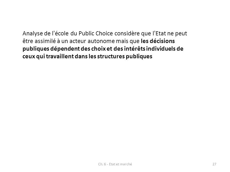 Analyse de l'école du Public Choice considère que l'Etat ne peut être assimilé à un acteur autonome mais que les décisions publiques dépendent des choix et des intérêts individuels de ceux qui travaillent dans les structures publiques