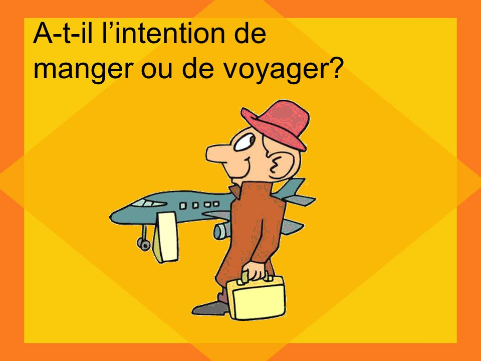 A-t-il l'intention de manger ou de voyager