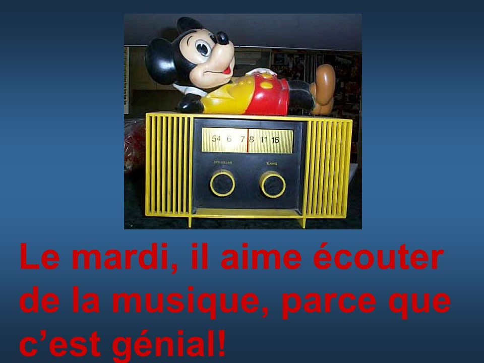 Le mardi, il aime écouter de la musique, parce que c'est génial!