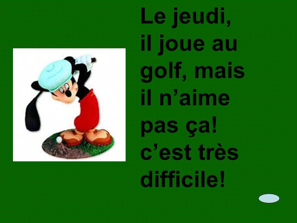 Le jeudi, il joue au golf, mais il n'aime pas ça! c'est très difficile!