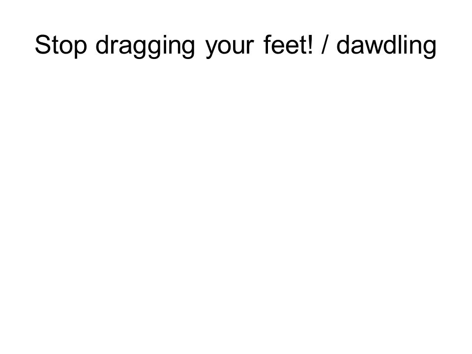 Stop dragging your feet! / dawdling