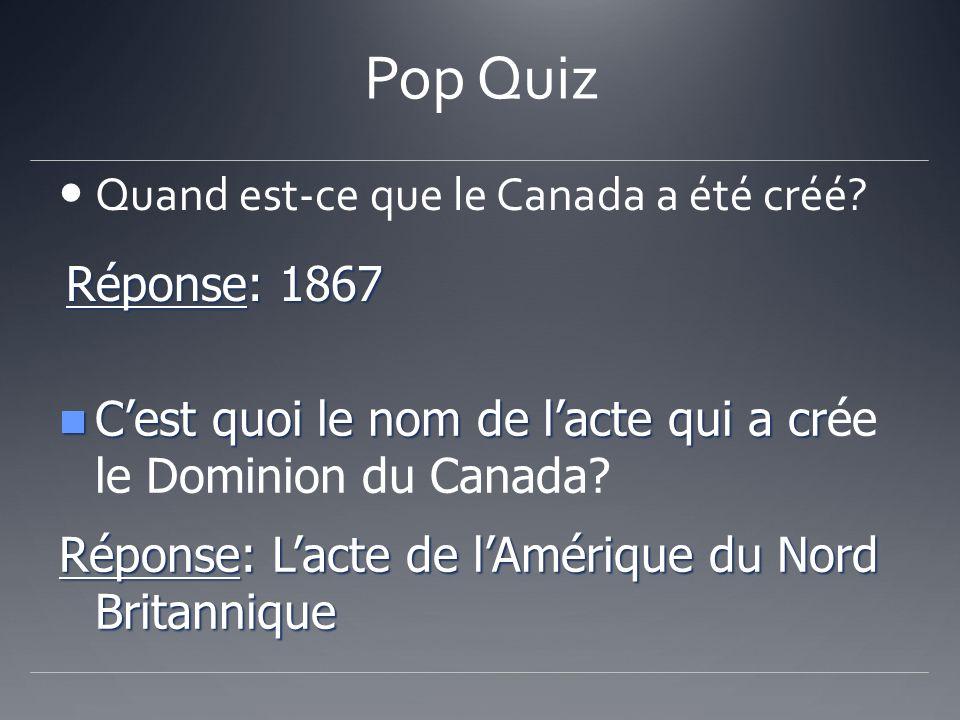 Pop Quiz Quand est-ce que le Canada a été créé Réponse: 1867