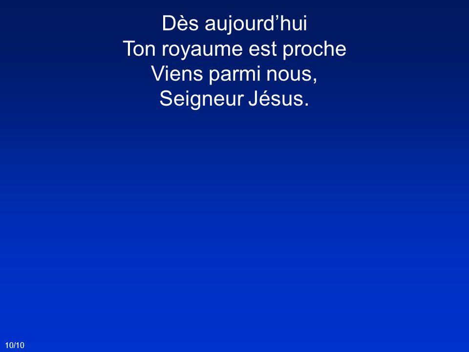 Dès aujourd'hui Ton royaume est proche Viens parmi nous, Seigneur Jésus.