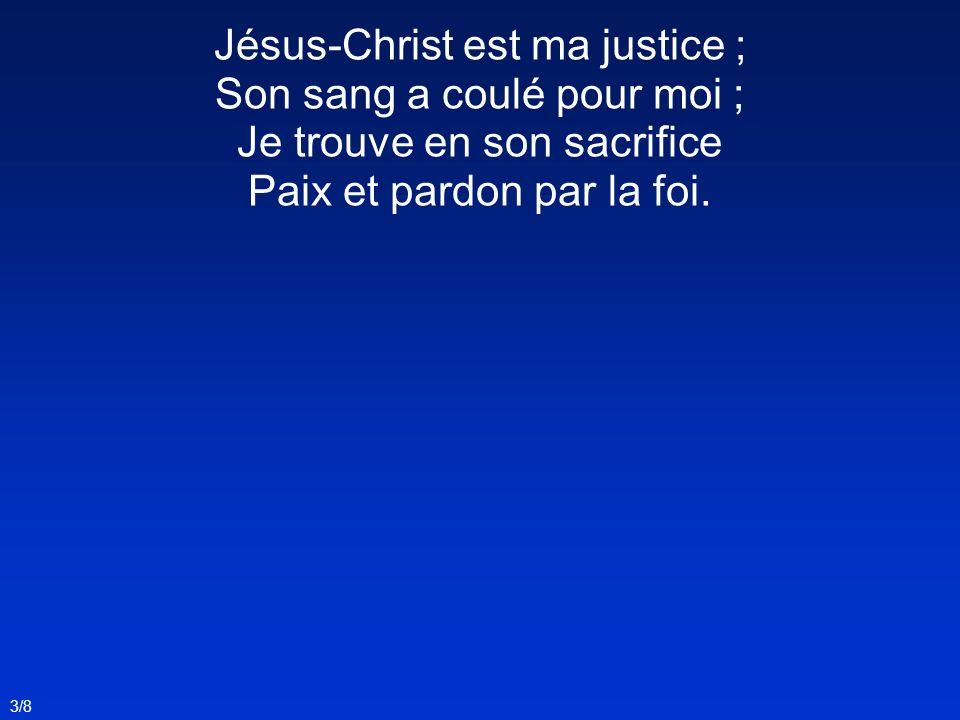 Jésus-Christ est ma justice ; Son sang a coulé pour moi ;