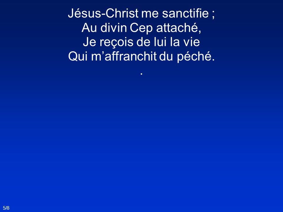 Jésus-Christ me sanctifie ; Au divin Cep attaché,