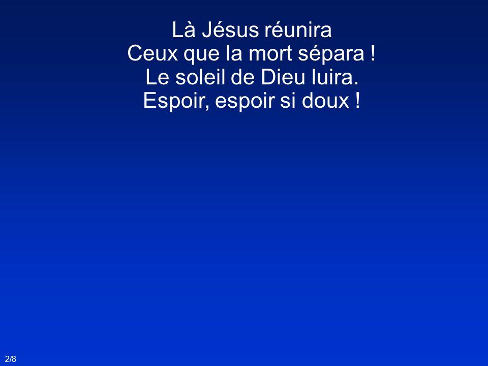 Là Jésus réunira Ceux que la mort sépara ! Le soleil de Dieu luira.