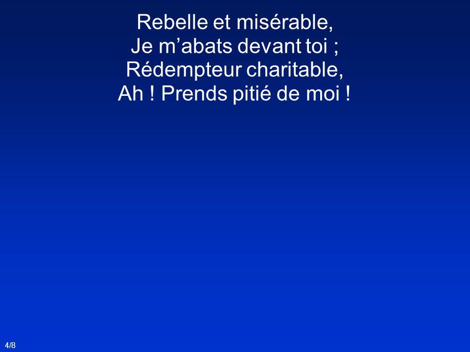 Rebelle et misérable, Je m'abats devant toi ; Rédempteur charitable,