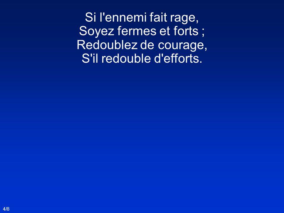Si l ennemi fait rage, Soyez fermes et forts ; Redoublez de courage,