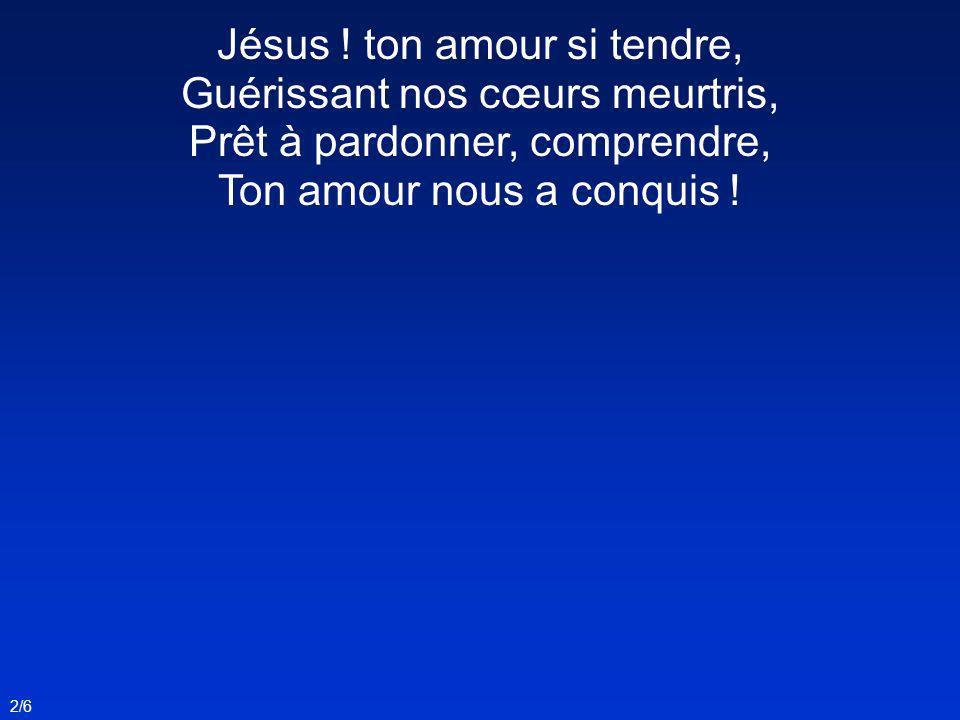 Jésus ! ton amour si tendre, Guérissant nos cœurs meurtris,