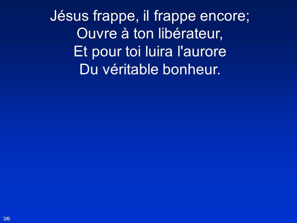 Jésus frappe, il frappe encore; Ouvre à ton libérateur,