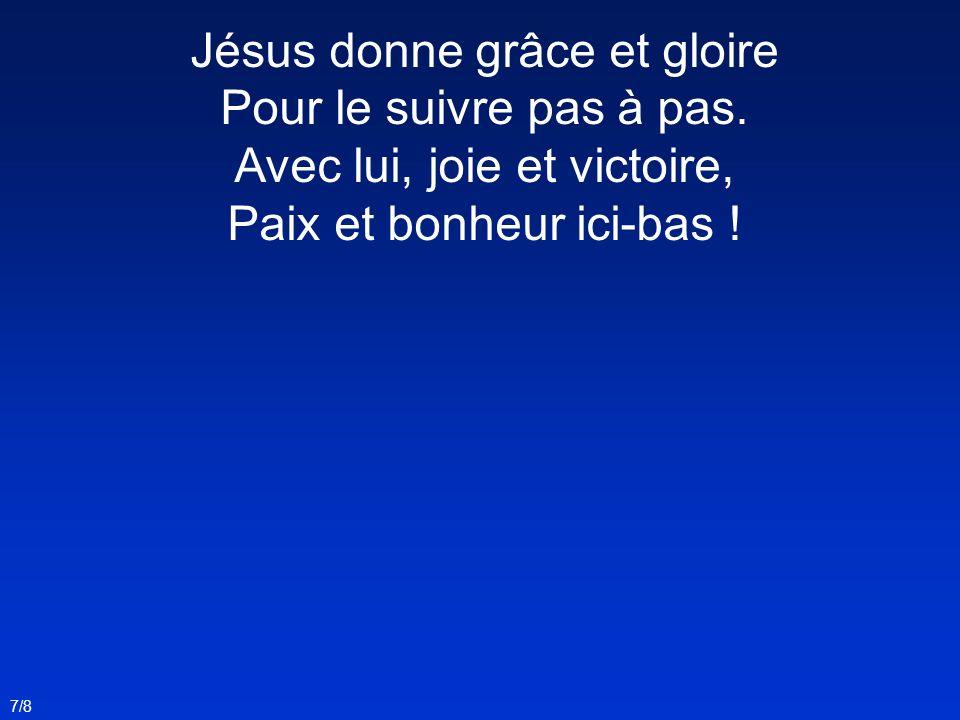 Jésus donne grâce et gloire Pour le suivre pas à pas.