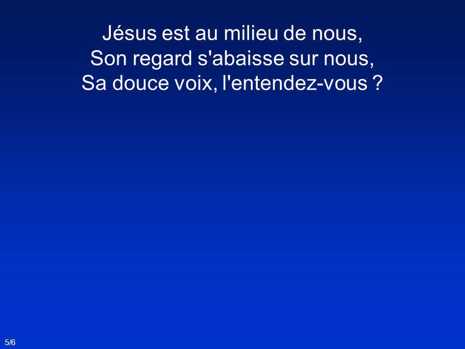 Jésus est au milieu de nous, Son regard s abaisse sur nous,