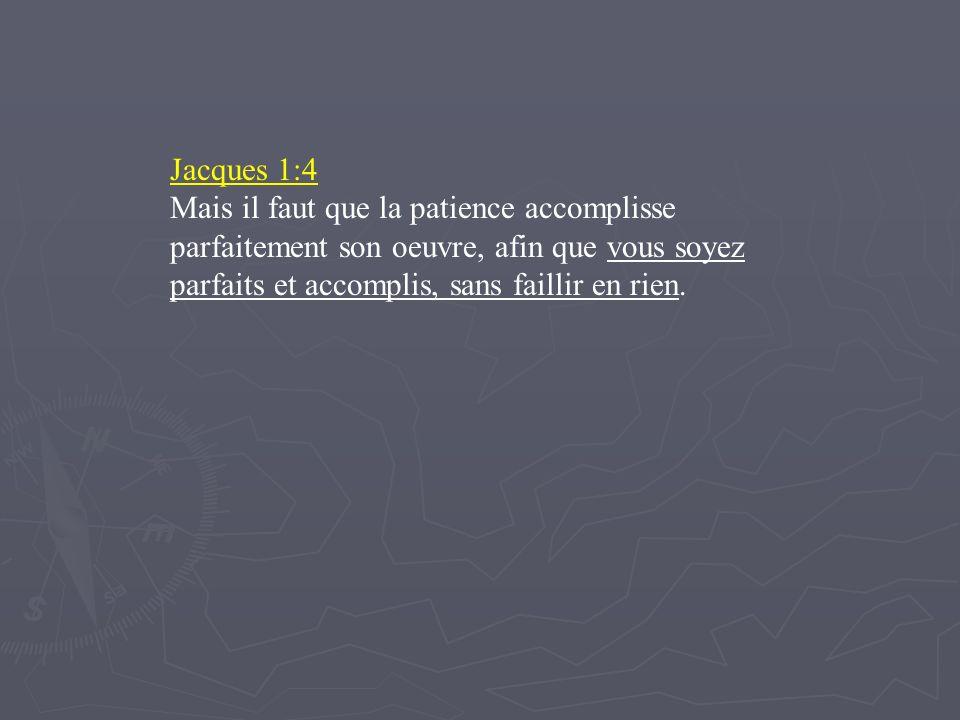 Jacques 1:4 Mais il faut que la patience accomplisse parfaitement son oeuvre, afin que vous soyez parfaits et accomplis, sans faillir en rien.