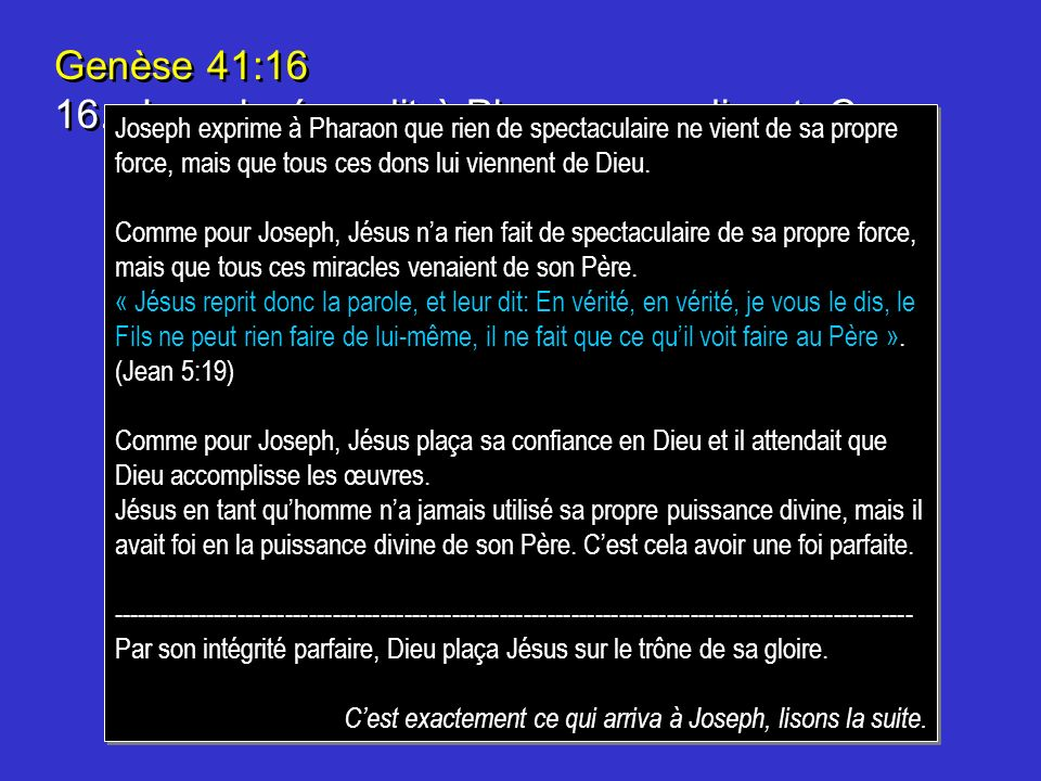 Genèse 41:16 16. Joseph répondit à Pharaon, en disant: Ce n'est pas moi! c'est Dieu qui donnera une réponse favorable à Pharaon.