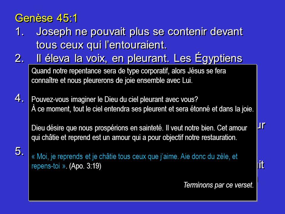 Genèse 45:1 1. Joseph ne pouvait plus se contenir devant tous ceux qui l'entouraient.