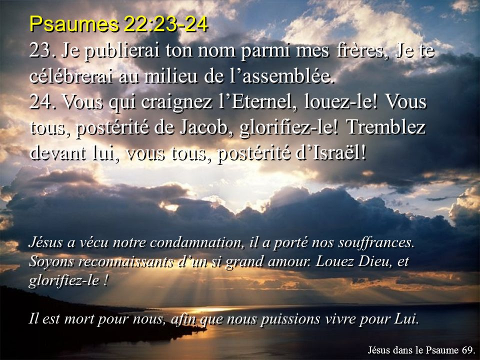 Psaumes 22:23-24 23. Je publierai ton nom parmi mes frères, Je te célébrerai au milieu de l'assemblée.