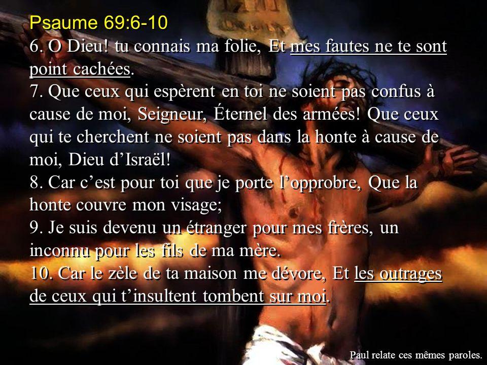 Psaume 69:6-10 6. O Dieu! tu connais ma folie, Et mes fautes ne te sont point cachées.