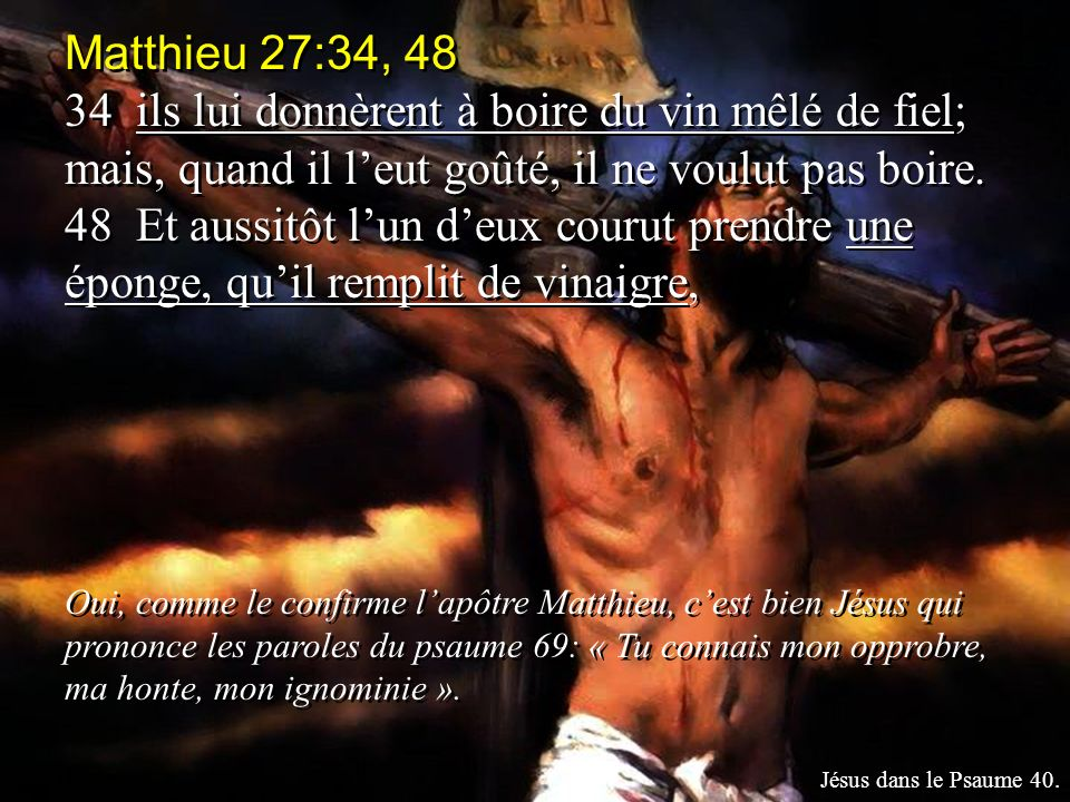 Matthieu 27:34, 48 34 ils lui donnèrent à boire du vin mêlé de fiel; mais, quand il l'eut goûté, il ne voulut pas boire.