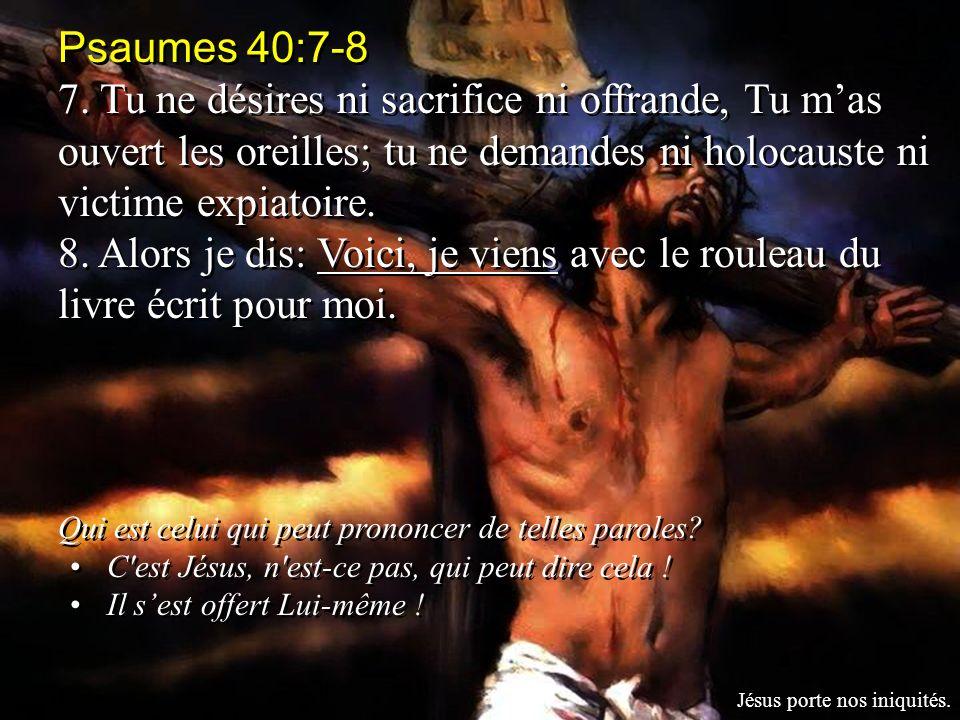 Psaumes 40:7-8 7. Tu ne désires ni sacrifice ni offrande, Tu m'as ouvert les oreilles; tu ne demandes ni holocauste ni victime expiatoire.