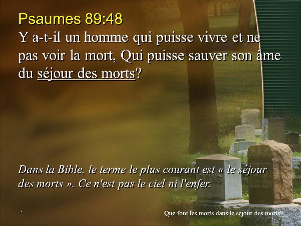 Psaumes 89:48 Y a-t-il un homme qui puisse vivre et ne pas voir la mort, Qui puisse sauver son âme du séjour des morts