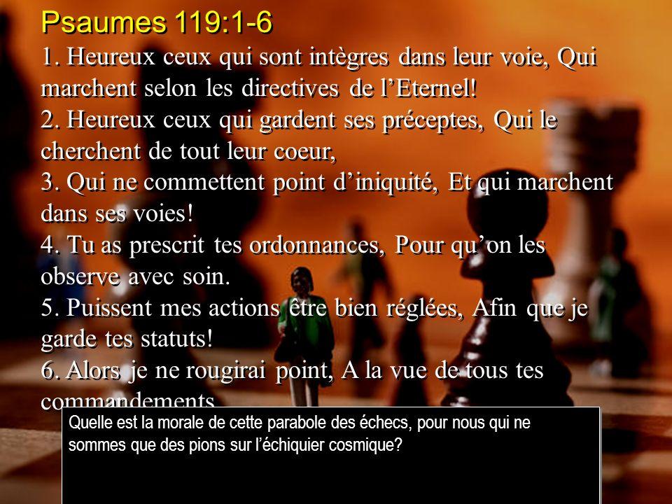 Psaumes 119:1-6 1. Heureux ceux qui sont intègres dans leur voie, Qui marchent selon les directives de l'Eternel!