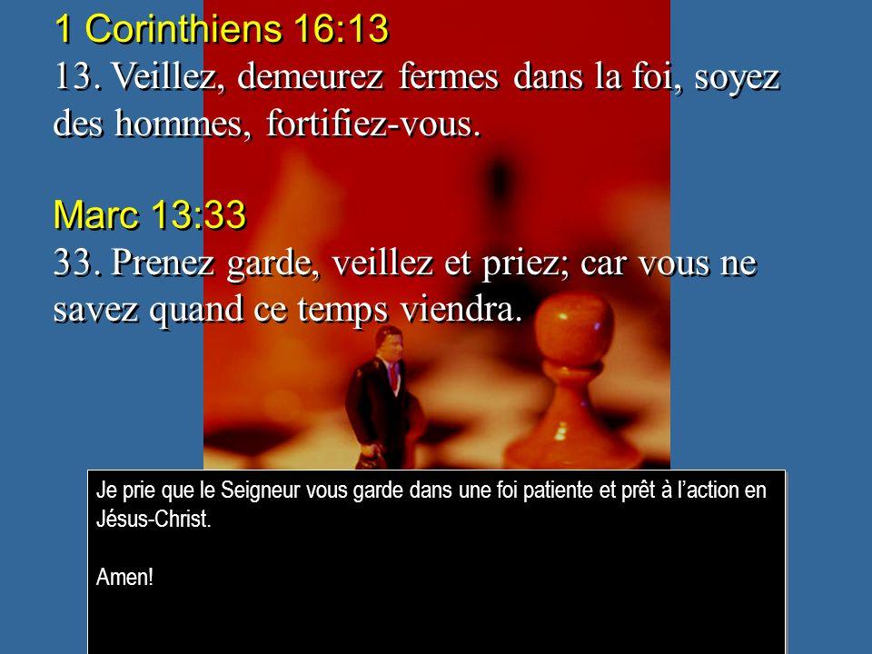 1 Corinthiens 16:13 13. Veillez, demeurez fermes dans la foi, soyez des hommes, fortifiez-vous. Marc 13:33.