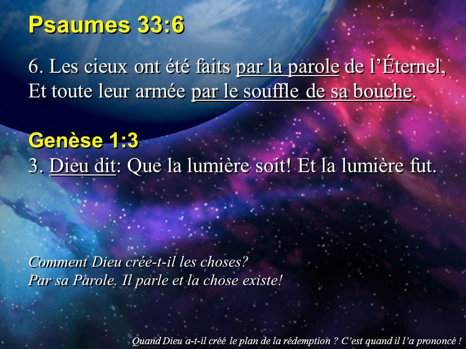 Psaumes 33:6 6. Les cieux ont été faits par la parole de l'Éternel, Et toute leur armée par le souffle de sa bouche.