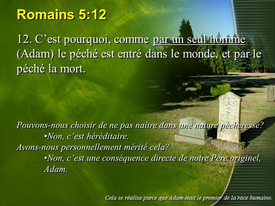Romains 5:12 12. C'est pourquoi, comme par un seul homme (Adam) le péché est entré dans le monde, et par le péché la mort.