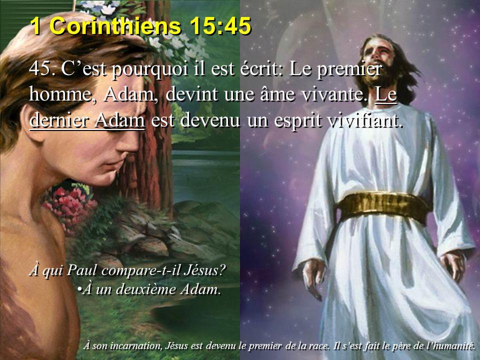 1 Corinthiens 15:45 45. C'est pourquoi il est écrit: Le premier homme, Adam, devint une âme vivante. Le dernier Adam est devenu un esprit vivifiant.