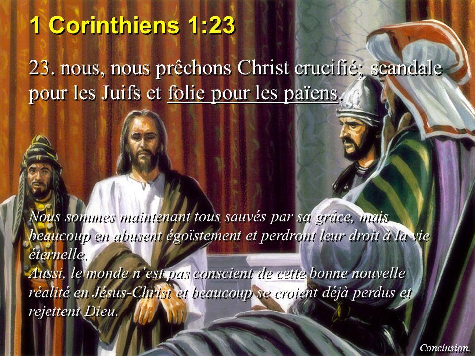 1 Corinthiens 1:23 23. nous, nous prêchons Christ crucifié; scandale pour les Juifs et folie pour les païens.